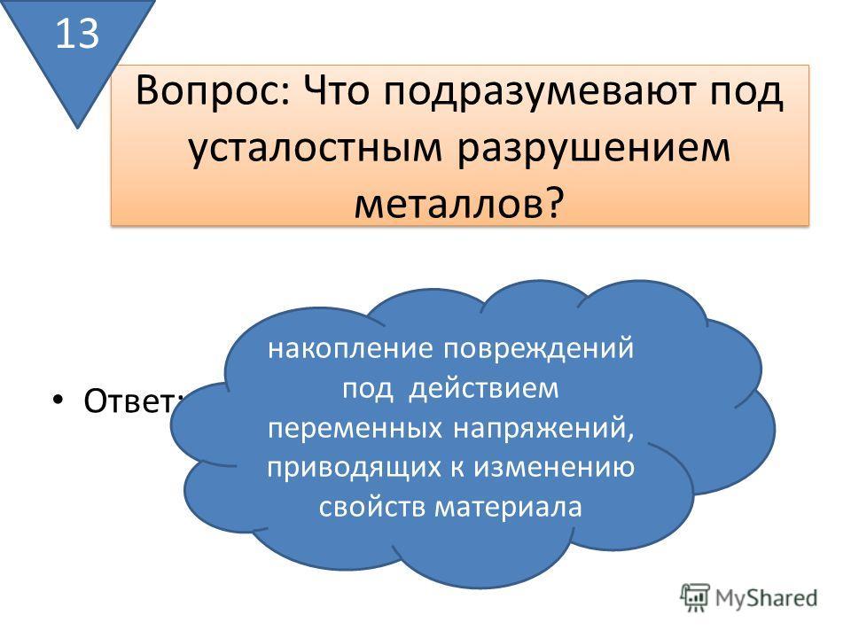 Вопрос: Что подразумевают под усталостным разрушением металлов? Ответ: 13 накопление повреждений под действием переменных напряжений, приводящих к изменению свойств материала