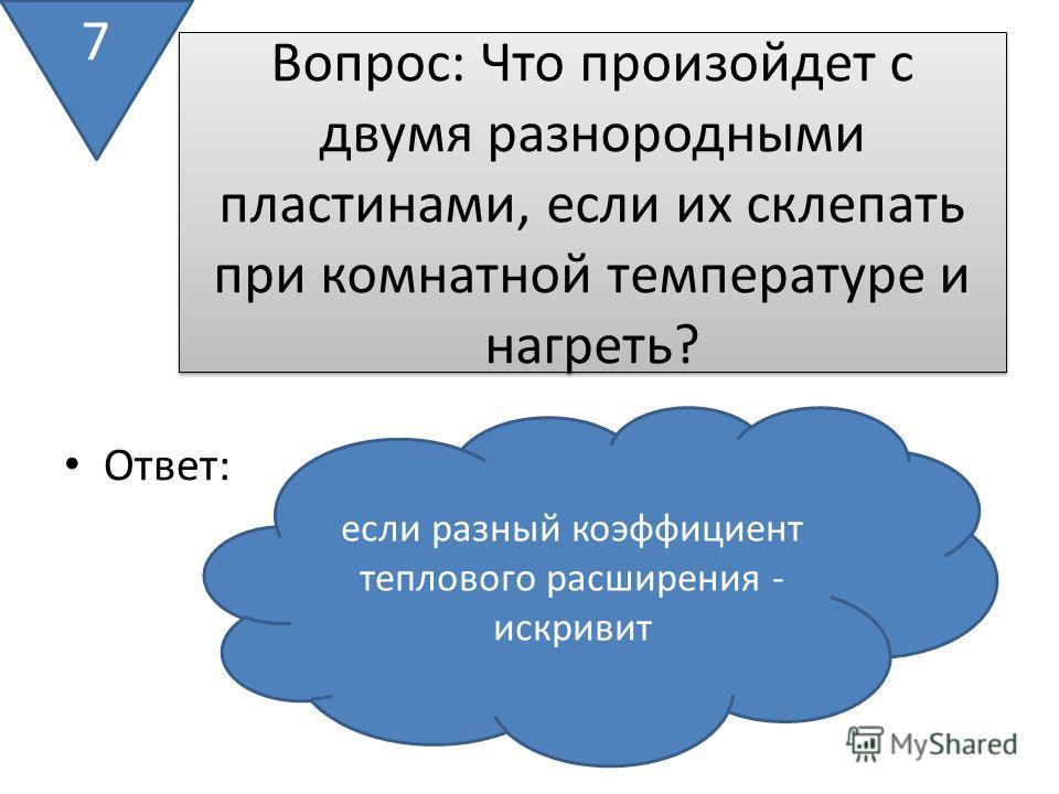 Вопрос: Что произойдет с двумя разнородными пластинами, если их склепать при комнатной температуре и нагреть? Ответ: 7 если разный коэффициент теплового расширения - искривит