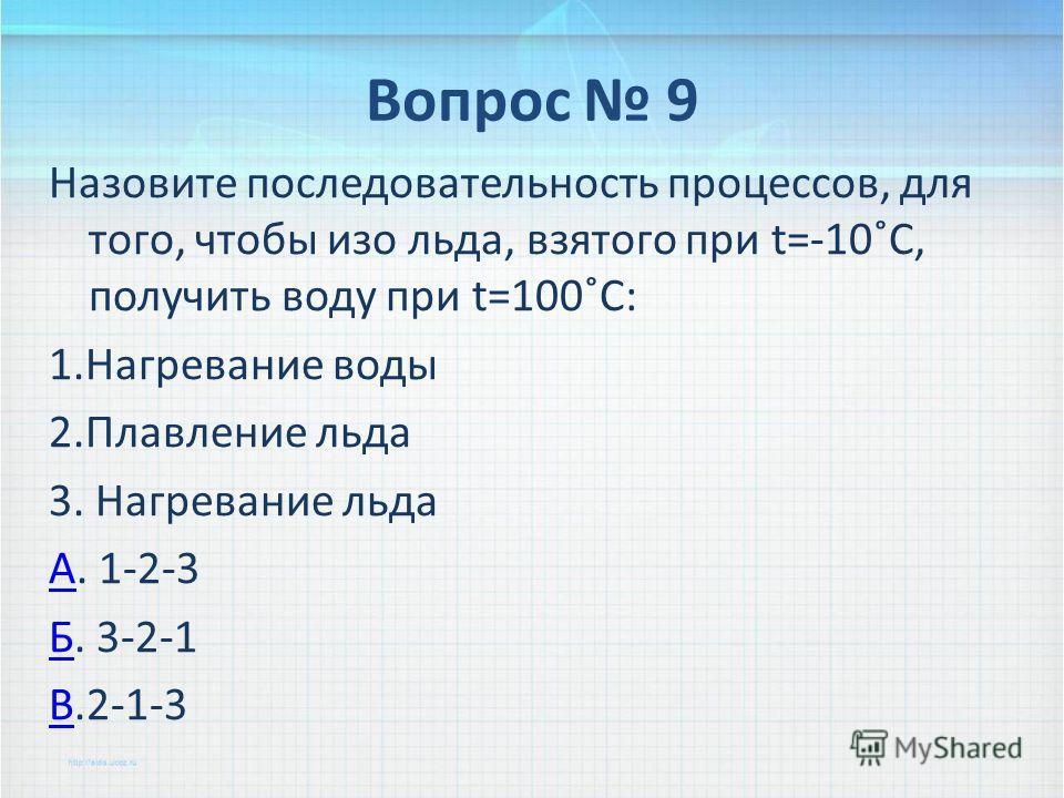 Вопрос 9 Назовите последовательность процессов, для того, чтобы изо льда, взятого при t=-10˚C, получить воду при t=100˚C: 1.Нагревание воды 2.Плавление льда 3. Нагревание льда АА. 1-2-3 ББ. 3-2-1 ВВ.2-1-3