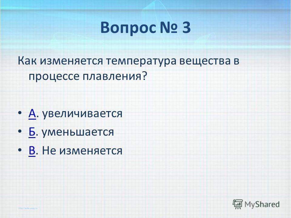 Вопрос 3 Как изменяется температура вещества в процессе плавления? А. увеличивается А Б. уменьшается Б В. Не изменяется В