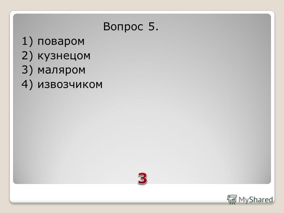 Вопрос 5. 1) поваром 2) кузнецом 3) маляром 4) извозчиком