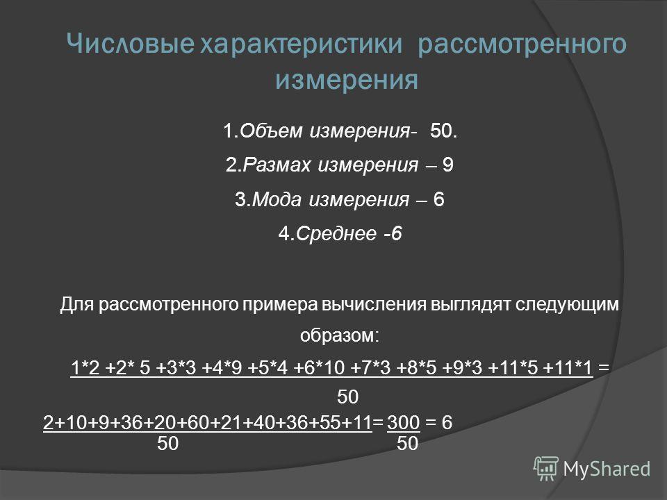 Числовые характеристики рассмотренного измерения 1.Объем измерения- 50. 2.Размах измерения – 9 3.Мода измерения – 6 4.Среднее -6 Для рассмотренного примера вычисления выглядят следующим образом: 1*2 +2* 5 +3*3 +4*9 +5*4 +6*10 +7*3 +8*5 +9*3 +11*5 +11