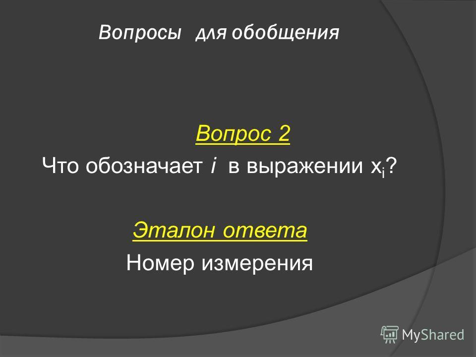 Вопросы для обобщения Вопрос 2 Что обозначает i в выражении х i ? Эталон ответа Номер измерения