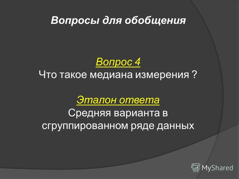 Вопросы для обобщения Вопрос 4 Что такое медиана измерения ? Эталон ответа Средняя варианта в сгруппированном ряде данных