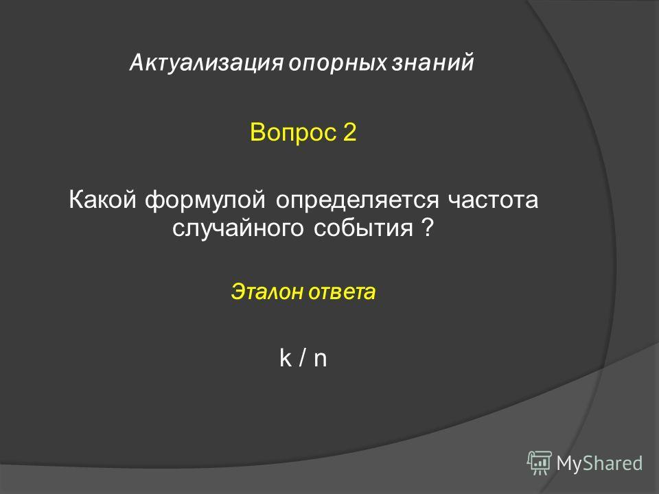 Актуализация опорных знаний Вопрос 2 Какой формулой определяется частота случайного события ? Эталон ответа k / n