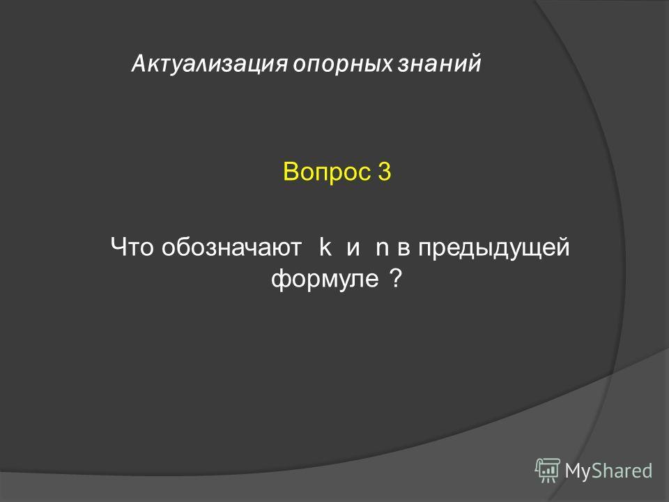 Актуализация опорных знаний Вопрос 3 Что обозначают k и n в предыдущей формуле ?