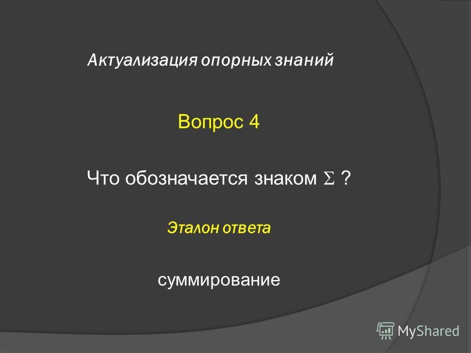 Актуализация опорных знаний Вопрос 4 Что обозначается знаком ? Эталон ответа суммирование