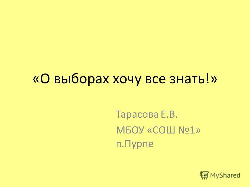 «О выборах хочу все знать!» Тарасова Е.В. МБОУ «СОШ 1» п.Пурпе
