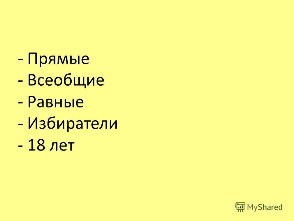 - Прямые - Всеобщие - Равные - Избиратели - 18 лет
