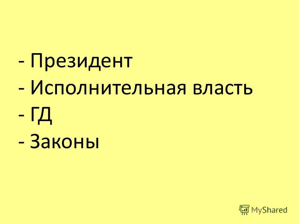 - Президент - Исполнительная власть - ГД - Законы