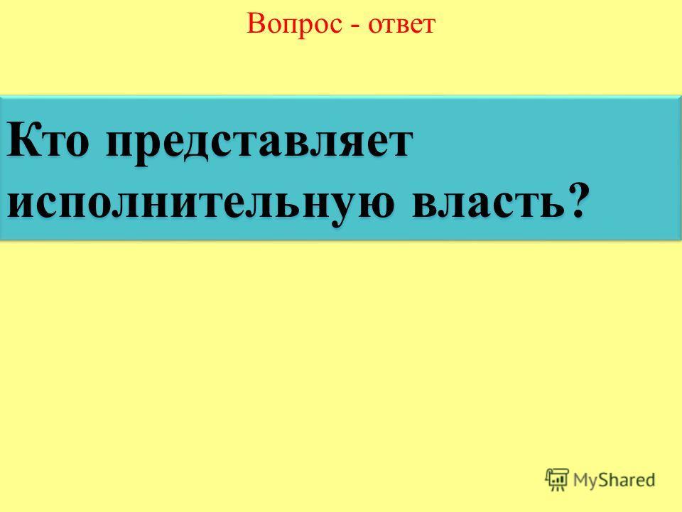 Вопрос - ответ Кто представляет исполнительную власть? Кто представляет исполнительную власть?
