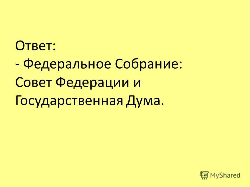 Ответ: - Федеральное Собрание: Совет Федерации и Государственная Дума.