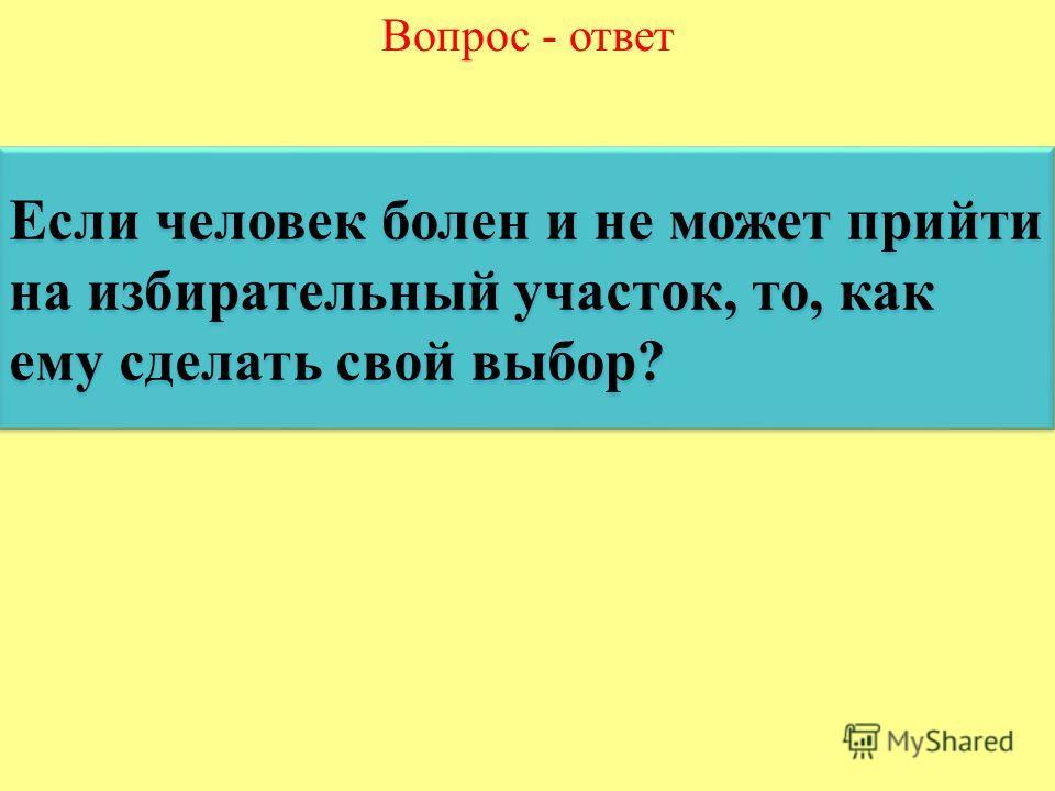 Вопрос - ответ Если человек болен и не может прийти на избирательный участок, то, как ему сделать свой выбор? Если человек болен и не может прийти на избирательный участок, то, как ему сделать свой выбор?