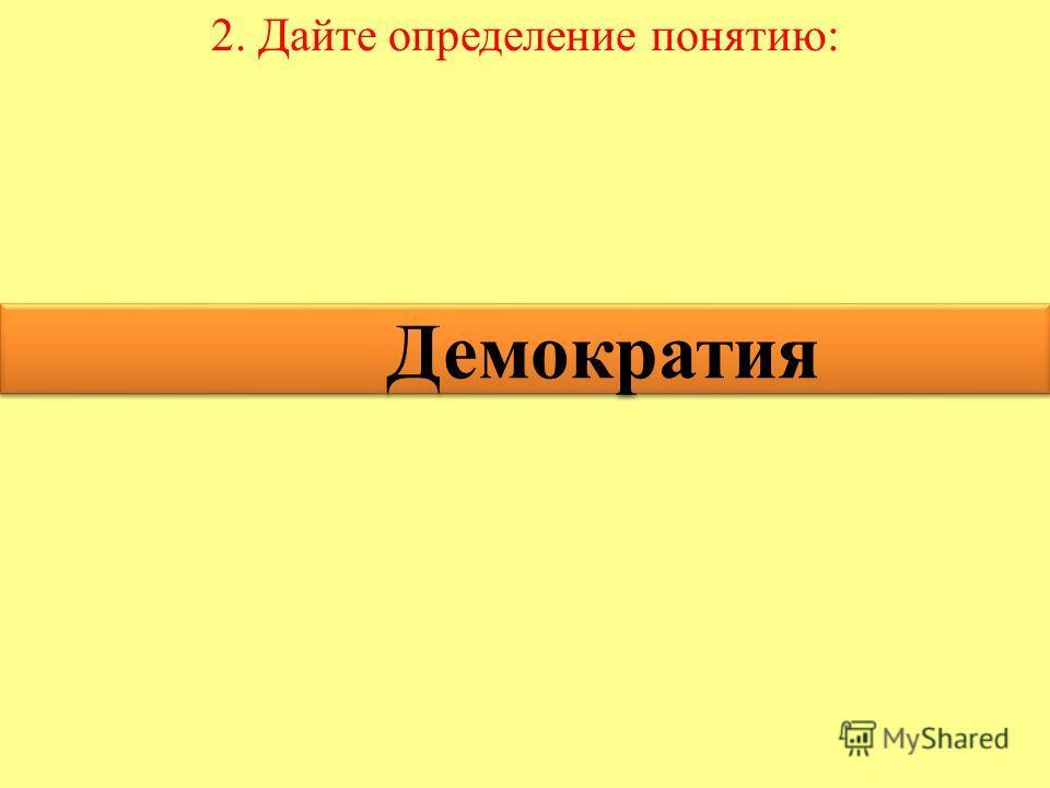 2. Дайте определение понятию: Демократия Демократия