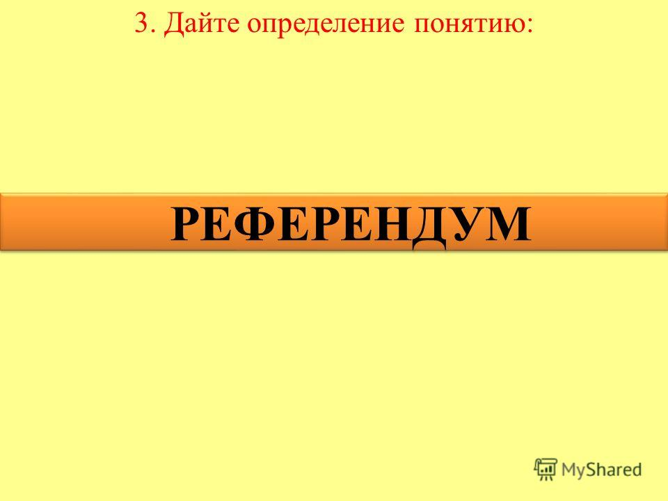 3. Дайте определение понятию: РЕФЕРЕНДУМ РЕФЕРЕНДУМ