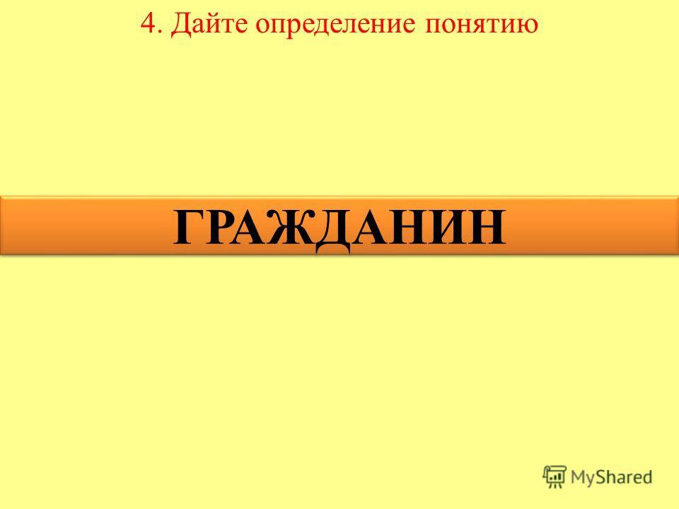 4. Дайте определение понятию ГРАЖДАНИН ГРАЖДАНИН