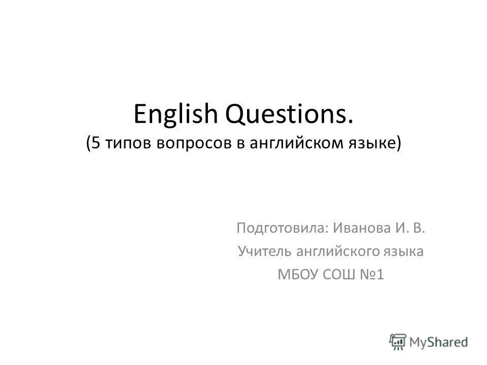 English Questions. (5 типов вопросов в английском языке) Подготовила: Иванова И. В. Учитель английского языка МБОУ СОШ 1