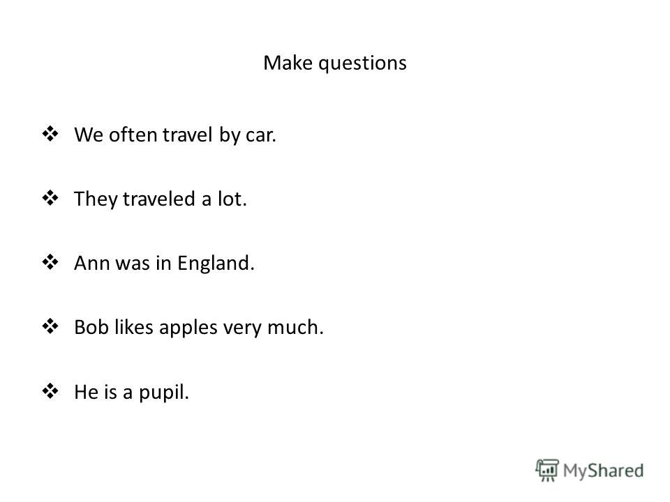 Make questions We often travel by car. They traveled a lot. Ann was in England. Bob likes apples very much. He is a pupil.
