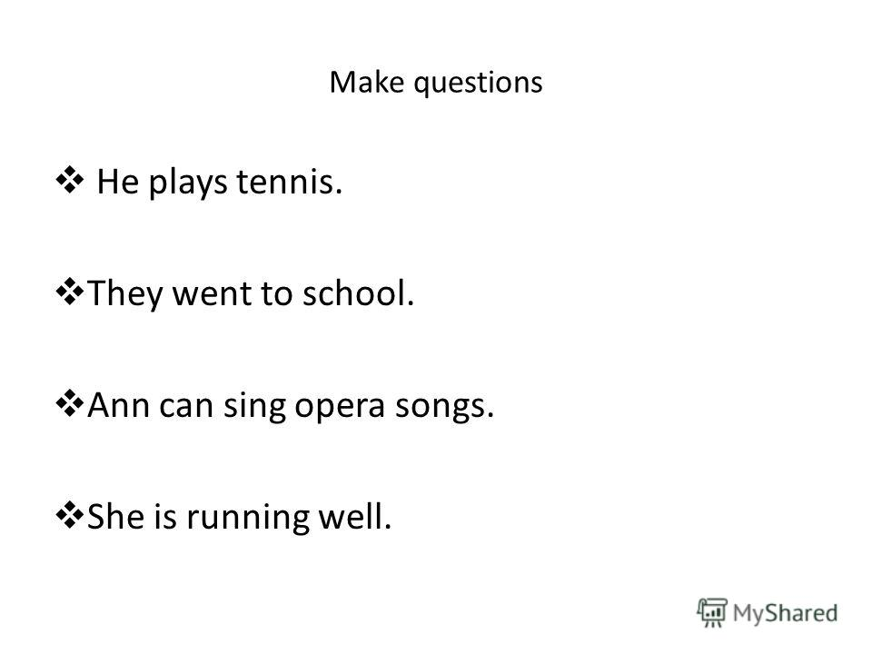 Make questions He plays tennis. They went to school. Ann can sing opera songs. She is running well.