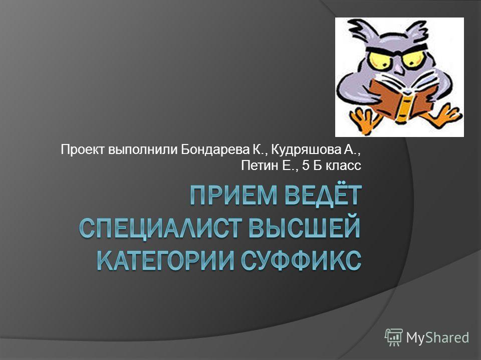 Проект выполнили Бондарева К., Кудряшова А., Петин Е., 5 Б класс