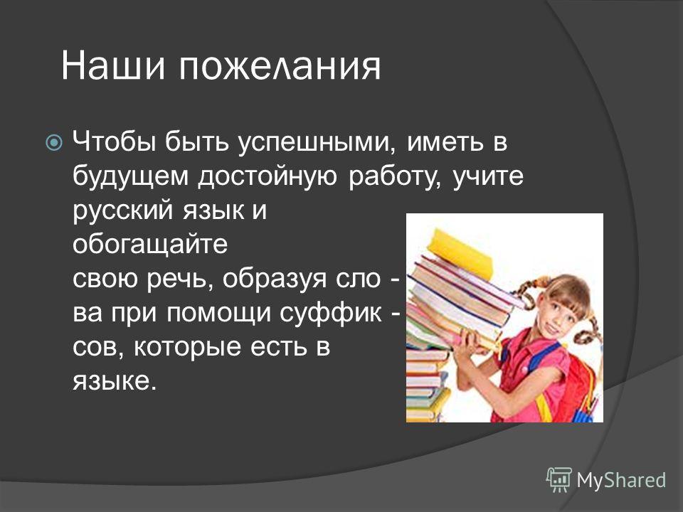 Наши пожелания Чтобы быть успешными, иметь в будущем достойную работу, учите русский язык и обогащайте свою речь, образуя сло - ва при помощи суффик - сов, которые есть в языке.