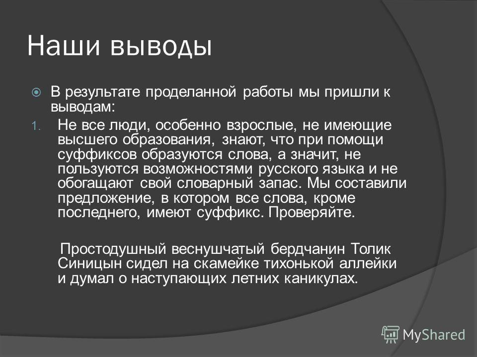 Наши выводы В результате проделанной работы мы пришли к выводам: 1. Не все люди, особенно взрослые, не имеющие высшего образования, знают, что при помощи суффиксов образуются слова, а значит, не пользуются возможностями русского языка и не обогащают