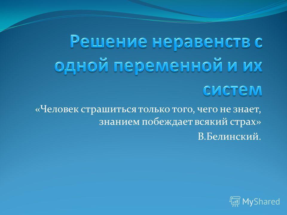 «Человек страшиться только того, чего не знает, знанием побеждает всякий страх» В.Белинский.