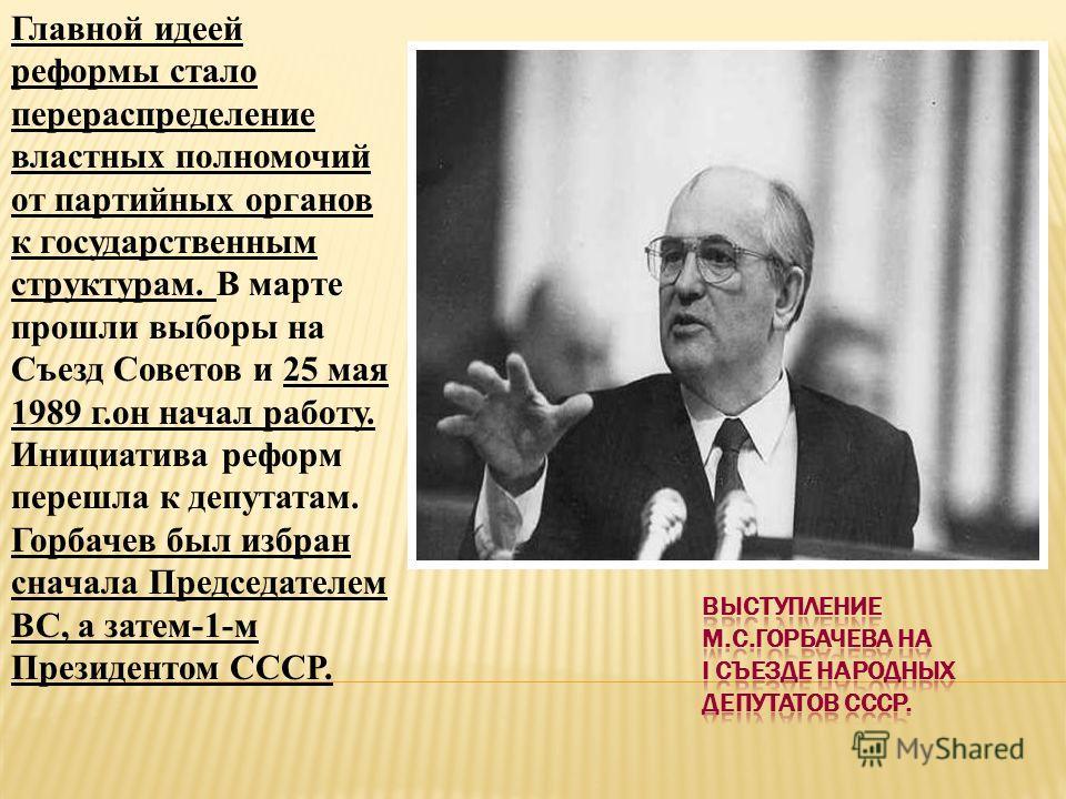 Главной идеей реформы стало перераспределение властных полномочий от партийных органов к государственным структурам. В марте прошли выборы на Съезд Советов и 25 мая 1989 г.он начал работу. Инициатива реформ перешла к депутатам. Горбачев был избран сн