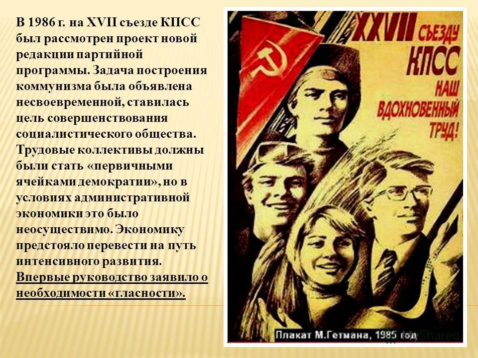 В 1986 г. на XVII съезде КПСС был рассмотрен проект новой редакции партийной программы. Задача построения коммунизма была объявлена несвоевременной, ставилась цель совершенствования социалистического общества. Трудовые коллективы должны были стать «п