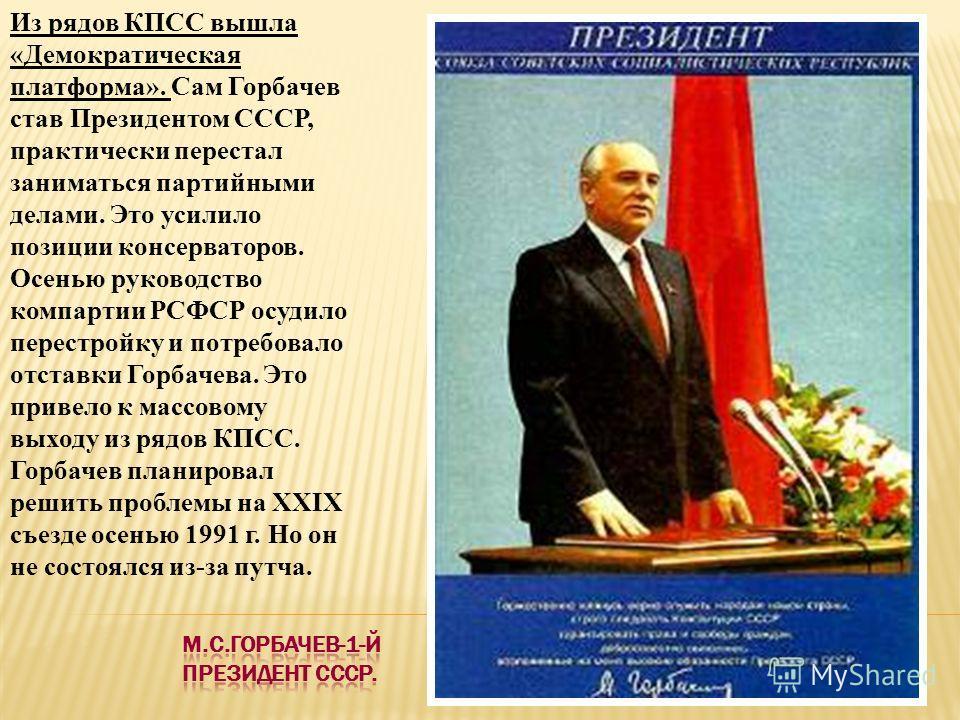 Из рядов КПСС вышла «Демократическая платформа». Сам Горбачев став Президентом СССР, практически перестал заниматься партийными делами. Это усилило позиции консерваторов. Осенью руководство компартии РСФСР осудило перестройку и потребовало отставки Г
