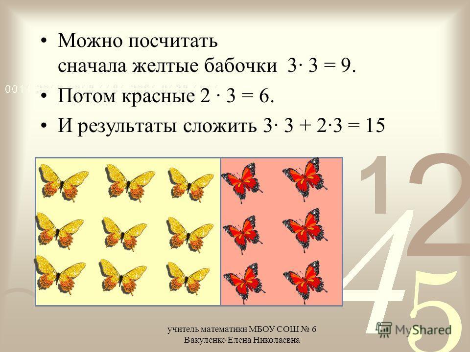 Можно посчитать сначала желтые бабочки 3· 3 = 9. Потом красные 2 · 3 = 6. И результаты сложить 3· 3 + 2·3 = 15 учитель математики МБОУ СОШ 6 Вакуленко Елена Николаевна