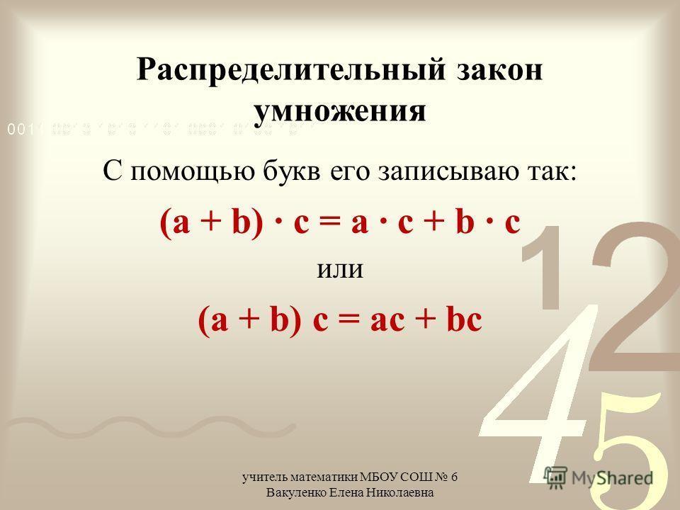 Распределительный закон умножения С помощью букв его записываю так: (a + b) · c = a · c + b · c или (a + b) c = ac + bc учитель математики МБОУ СОШ 6 Вакуленко Елена Николаевна
