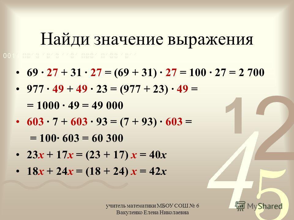 Найди значение выражения 69 · 27 + 31 · 27 = (69 + 31) · 27 = 100 · 27 = 2 700 977 · 49 + 49 · 23 = (977 + 23) · 49 = = 1000 · 49 = 49 000 603 · 7 + 603 · 93 = (7 + 93) · 603 = = 100· 603 = 60 300 23х + 17х = (23 + 17) х = 40х 18х + 24х = (18 + 24) х