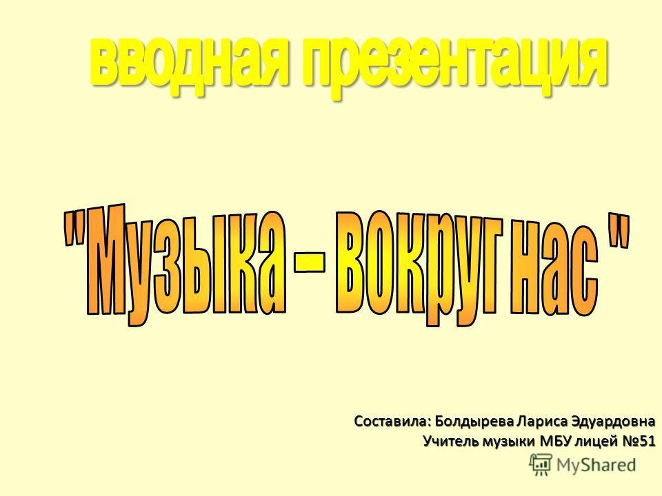 Составила: Болдырева Лариса Эдуардовна Учитель музыки МБУ лицей 51