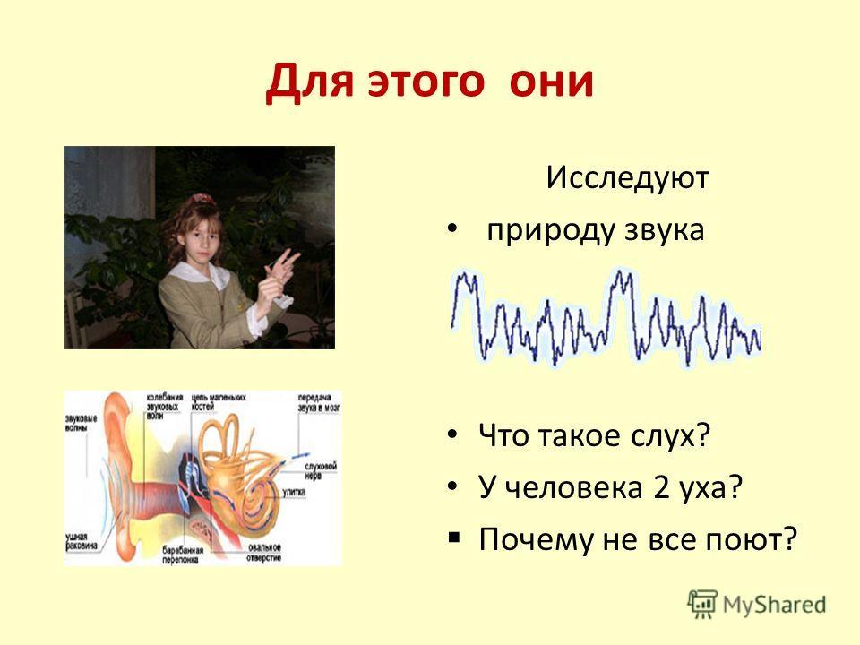Для этого они Исследуют природу звука Что такое слух? У человека 2 уха? Почему не все поют?