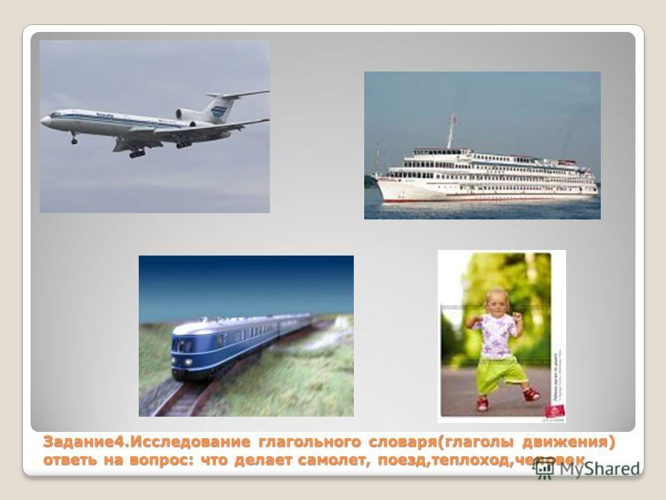 Задание4.Исследование глагольного словаря(глаголы движения) ответь на вопрос: что делает самолет, поезд,теплоход,человек