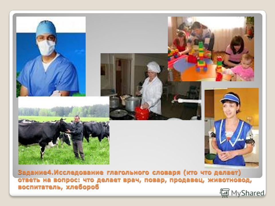 Задание4.Исследование глагольного словаря (кто что делает) ответь на вопрос: что делает врач, повар, продавец, животновод, воспитатель, хлебороб