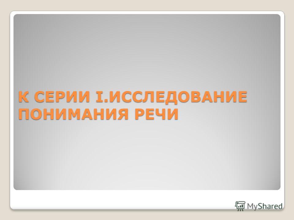 К СЕРИИ I.ИССЛЕДОВАНИЕ ПОНИМАНИЯ РЕЧИ