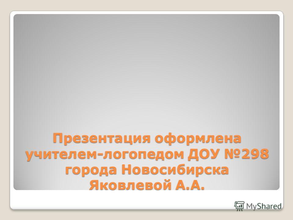 Презентация оформлена учителем-логопедом ДОУ 298 города Новосибирска Яковлевой А.А.