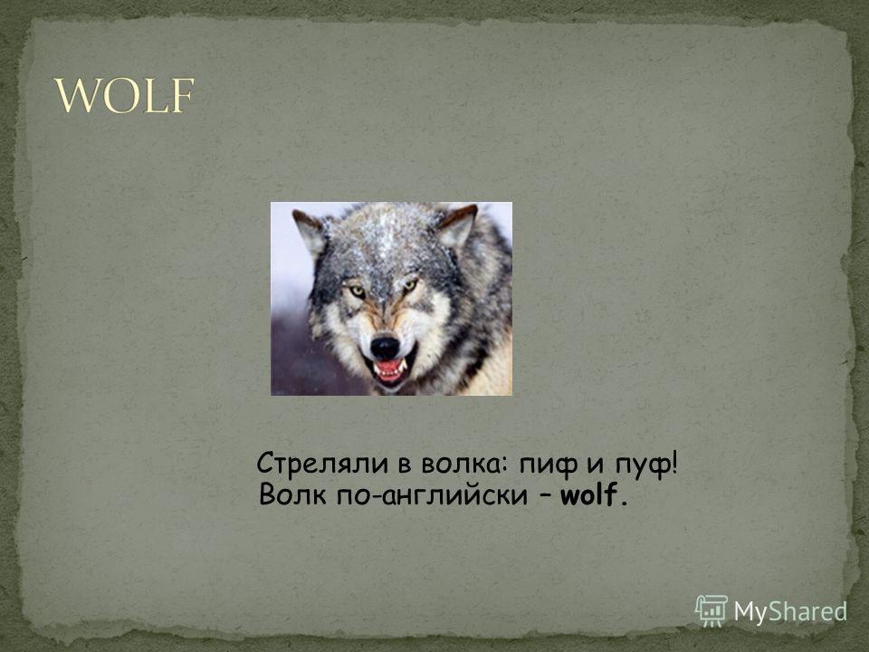 Стреляли в волка: пиф и пуф! Волк по-английски – wolf.