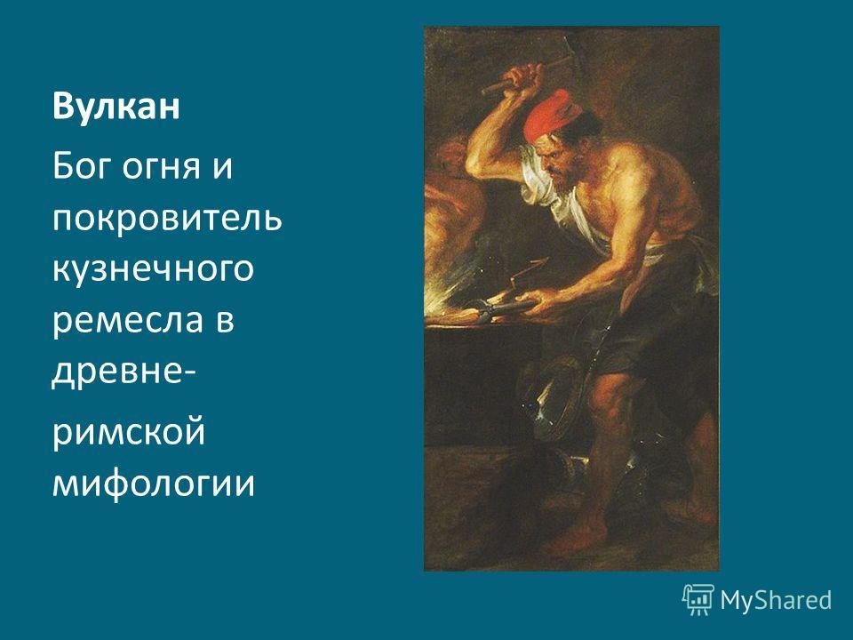 Вулкан Бог огня и покровитель кузнечного ремесла в древне- римской мифологии