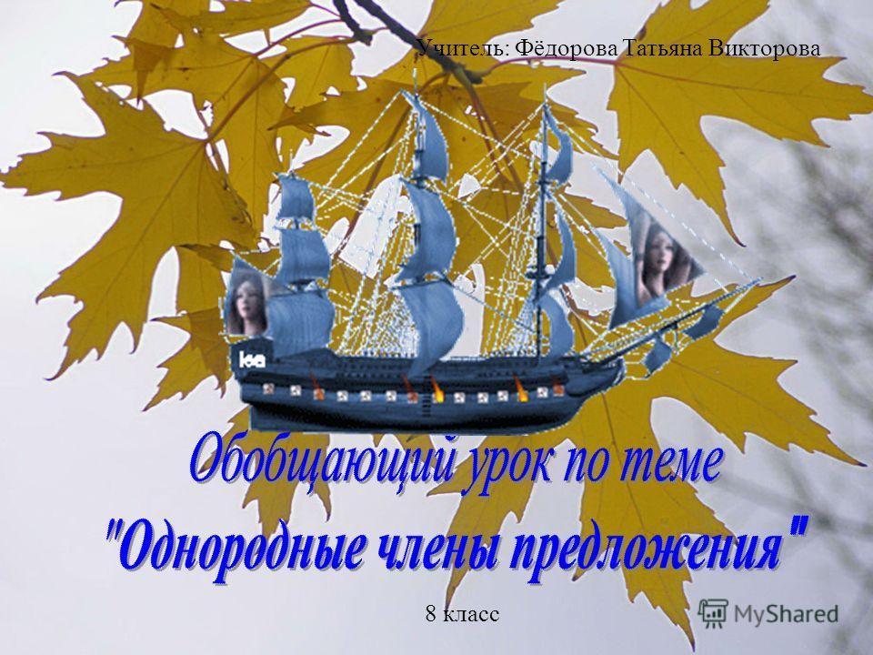 Учитель: Фёдорова Татьяна Викторова 8 класс