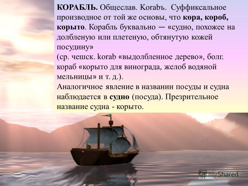 КОРАБЛЬ. Общеслав. Korabъ. Суффиксальное производное от той же основы, что кора, короб, корыто. Корабль буквально « судно, похожее на долбленую или плетеную, обтянутую кожей посудину » (ср. чешск. korab « выдолбленное дерево », болг. кораб « корыто д
