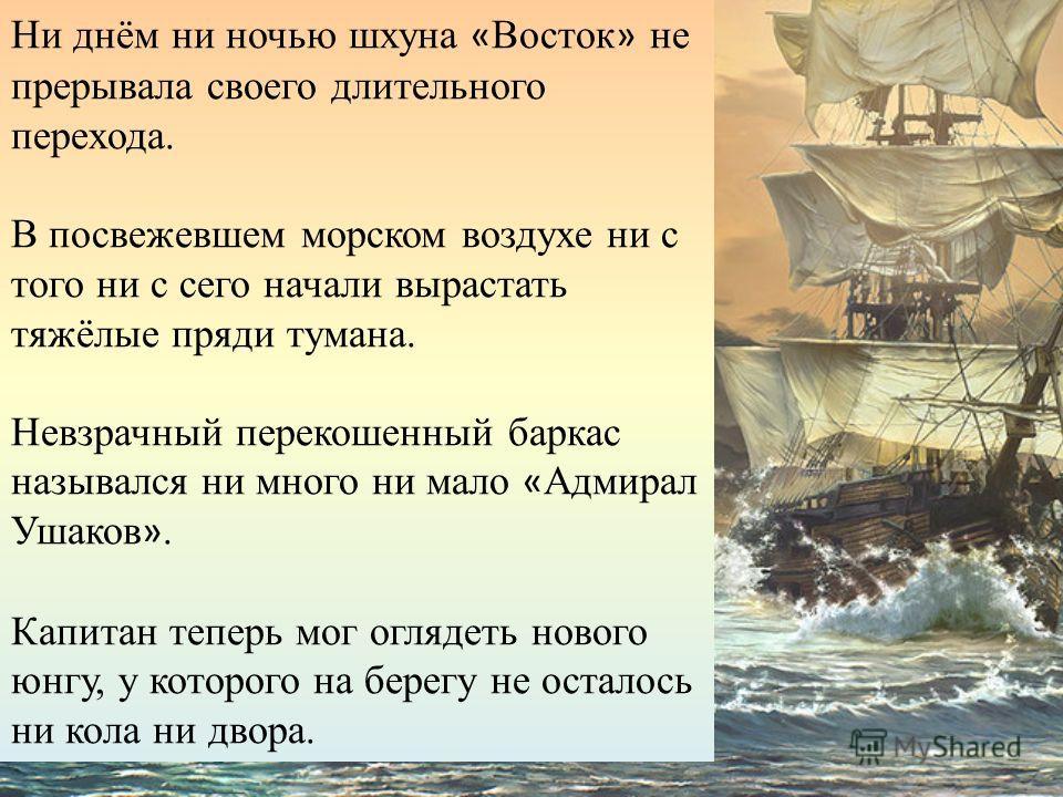 Ни днём ни ночью шхуна « Восток » не прерывала своего длительного перехода. В посвежевшем морском воздухе ни с того ни с сего начали вырастать тяжёлые пряди тумана. Невзрачный перекошенный баркас назывался ни много ни мало « Адмирал Ушаков ». Капитан