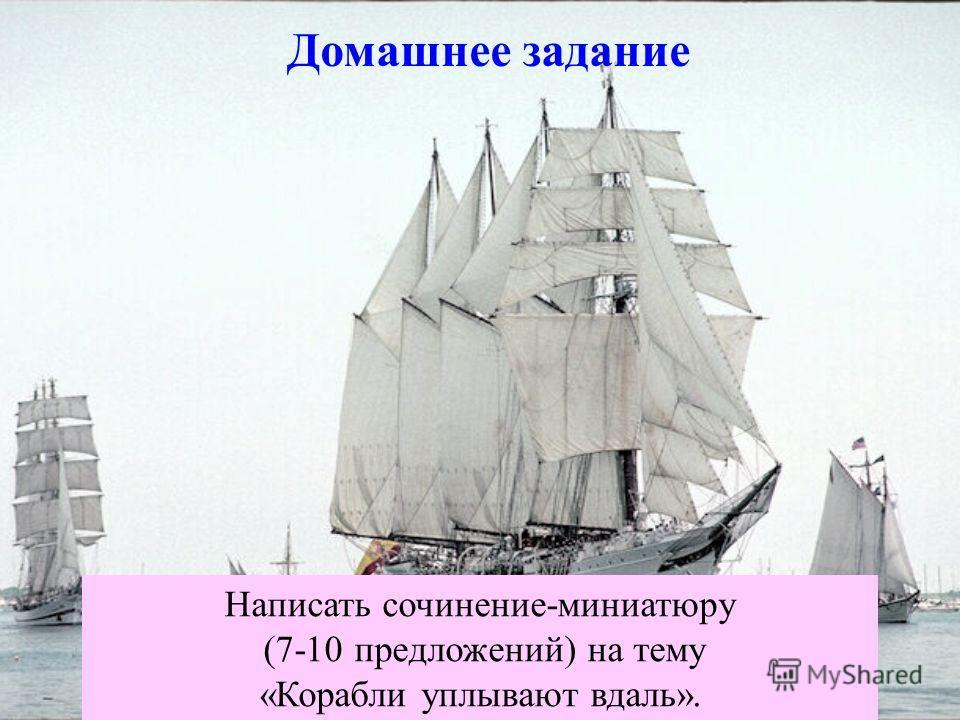 Домашнее задание Написать сочинение-миниатюру (7-10 предложений) на тему «Корабли уплывают вдаль».
