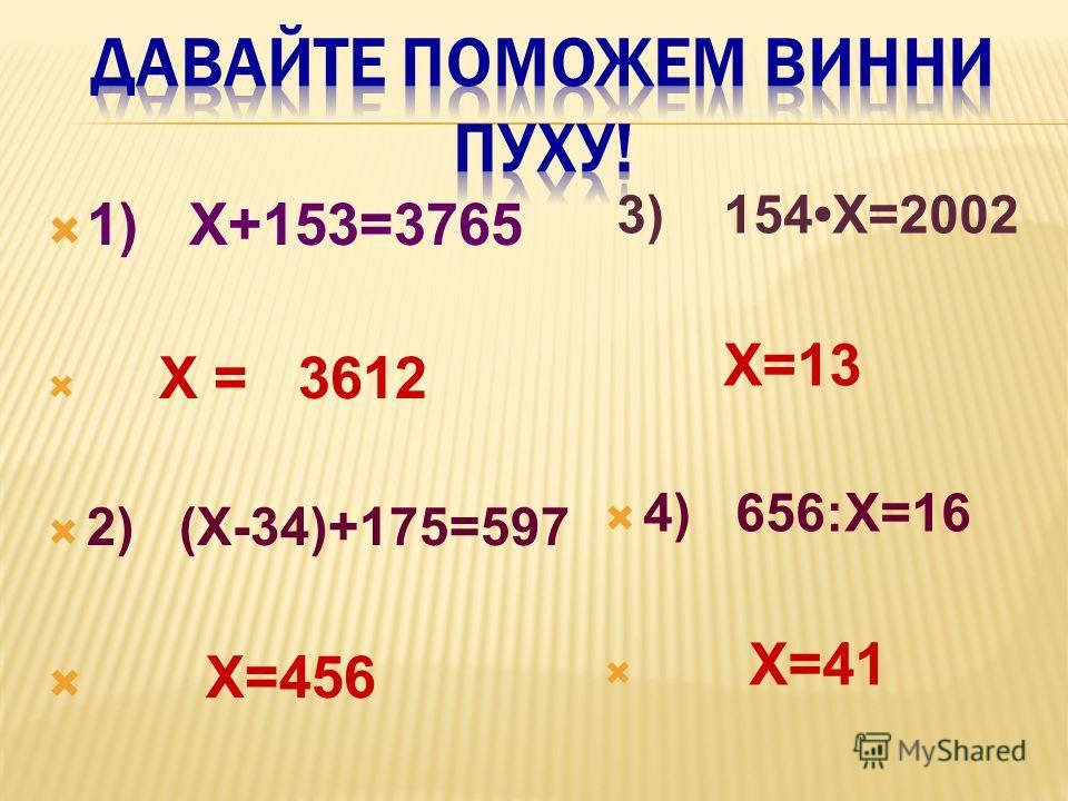 1) Х+153=3765 Х = 3612 2) (Х-34)+175=597 Х=456 3) 154Х=2002 Х=13 4) 656:Х=16 Х=41