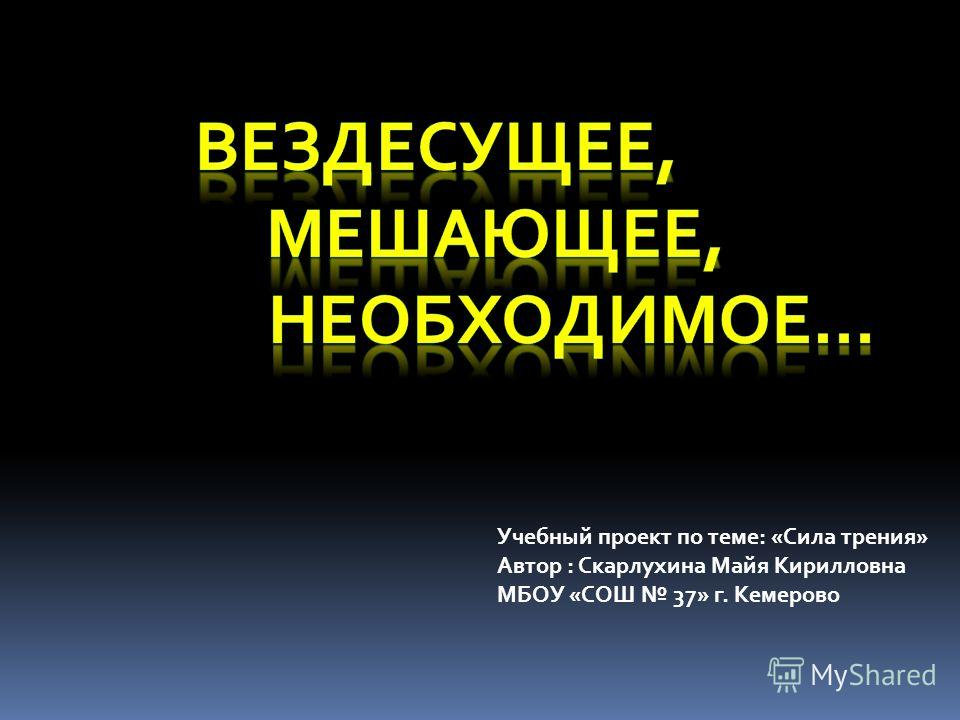 Учебный проект по теме: «Сила трения» Автор : Скарлухина Майя Кирилловна МБОУ «СОШ 37» г. Кемерово