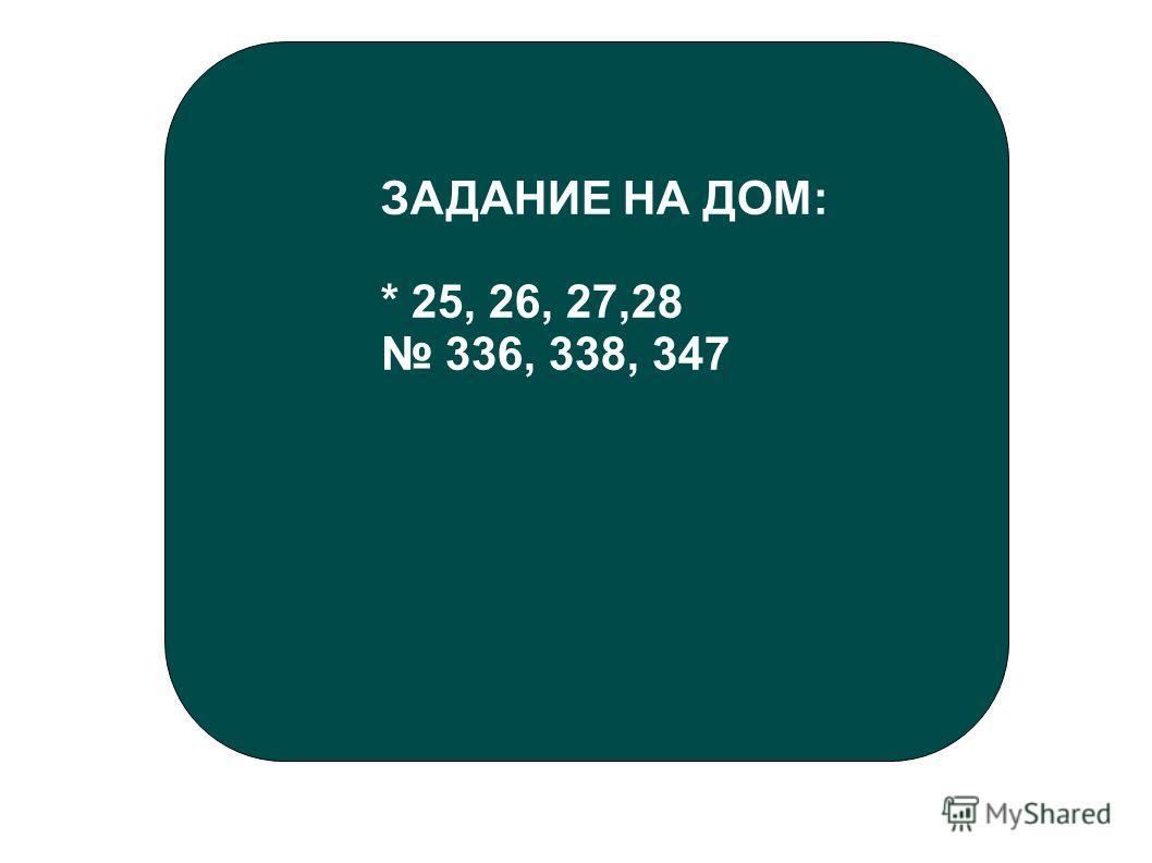 ЗАДАНИЕ НА ДОМ: * 25, 26, 27,28 336, 338, 347