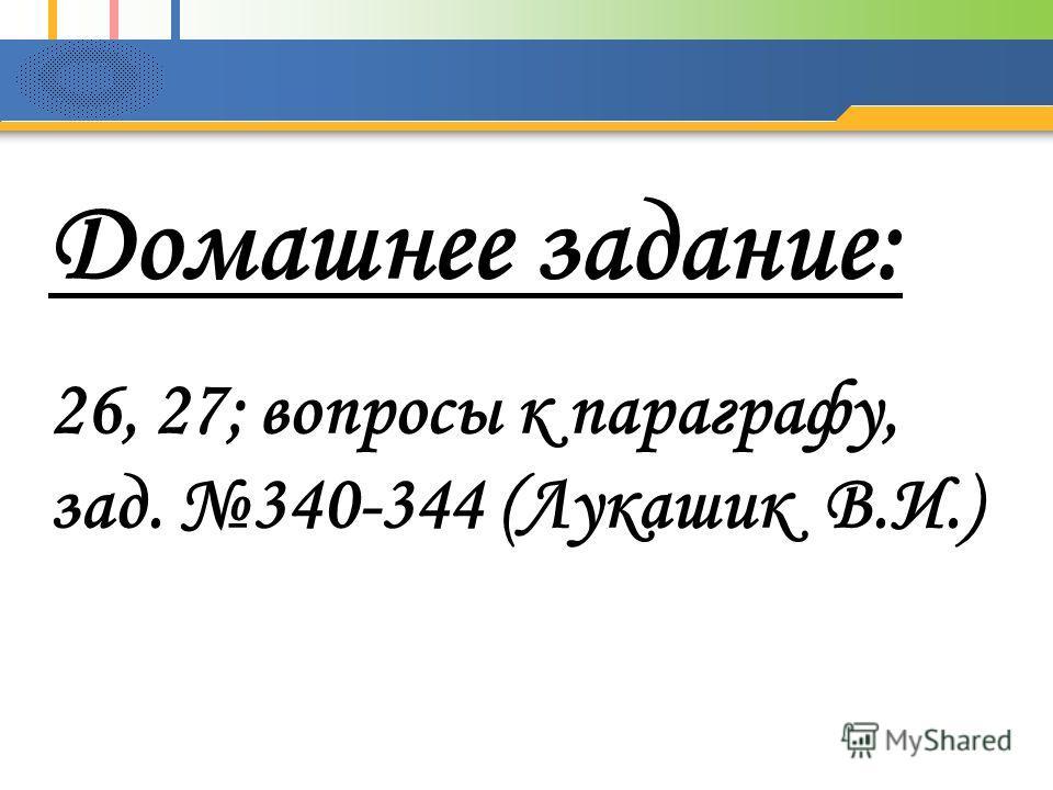 Домашнее задание: 26, 27; вопросы к параграфу, зад. 340-344 (Лукашик В.И.)