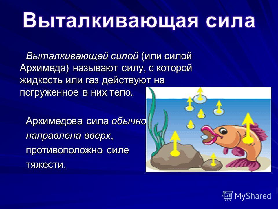Выталкивающей силой (или силой Архимеда) называют силу, с которой жидкость или газ действуют на погруженное в них тело. Архимедова сила обычно направлена вверх, противоположно силе тяжести.